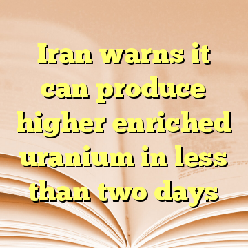 Iran warns it can produce higher enriched uranium in less than two days