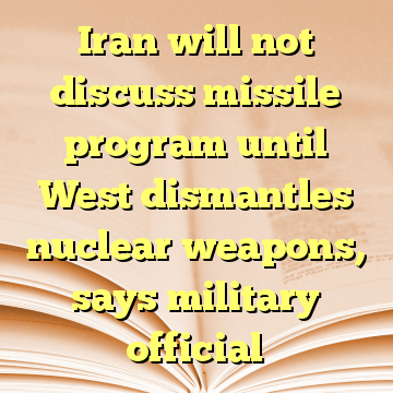 Iran will not discuss missile program until West dismantles nuclear weapons, says military official