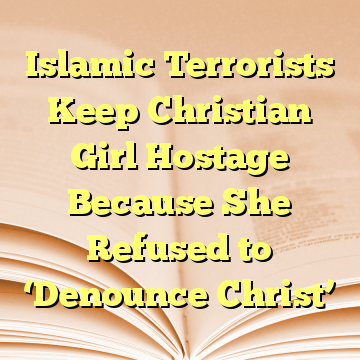 Islamic Terrorists Keep Christian Girl Hostage Because She Refused to 'Denounce Christ'