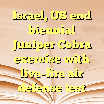 Israel, US end biennial Juniper Cobra exercise with live-fire air defense test