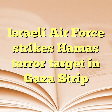 Israeli Air Force strikes Hamas terror target in Gaza Strip