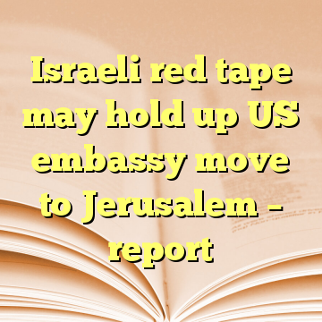 Israeli red tape may hold up US embassy move to Jerusalem – report
