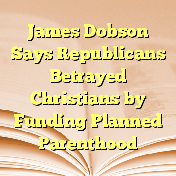 James Dobson Says Republicans Betrayed Christians by Funding Planned Parenthood