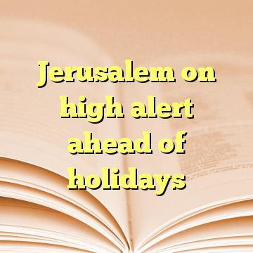 Jerusalem on high alert ahead of holidays