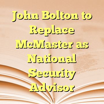 John Bolton to Replace McMaster as National Security Advisor