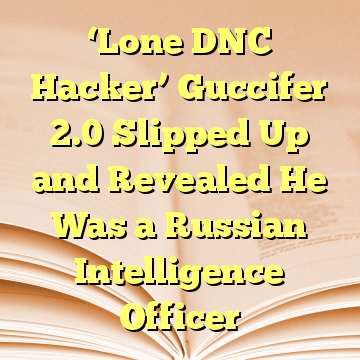 'Lone DNC Hacker' Guccifer 2.0 Slipped Up and Revealed He Was a Russian Intelligence Officer