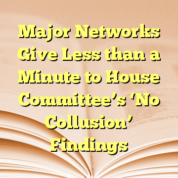 Major Networks Give Less than a Minute to House Committee's 'No Collusion' Findings