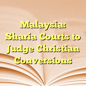 Malaysia: Sharia Courts to Judge Christian Conversions