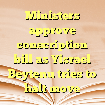 Ministers approve conscription bill as Yisrael Beytenu tries to halt move
