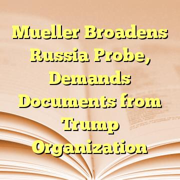 Mueller Broadens Russia Probe, Demands Documents from Trump Organization