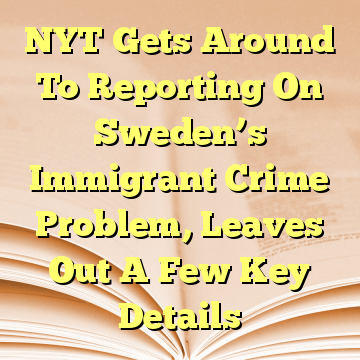 NYT Gets Around To Reporting On Sweden's Immigrant Crime Problem, Leaves Out A Few Key Details