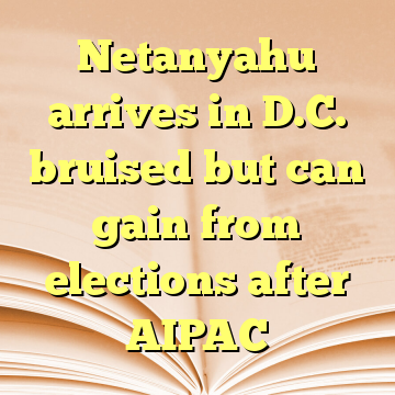 Netanyahu arrives in D.C. bruised but can gain from elections after AIPAC