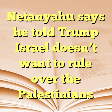 Netanyahu says he told Trump Israel doesn't want to rule over the Palestinians