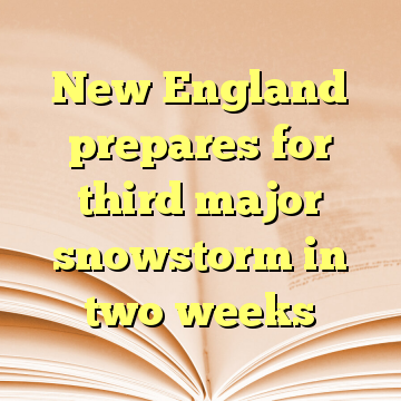 New England prepares for third major snowstorm in two weeks