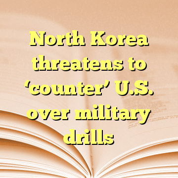 North Korea threatens to 'counter' U.S. over military drills