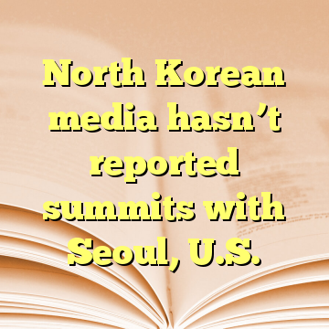 North Korean media hasn't reported summits with Seoul, U.S.
