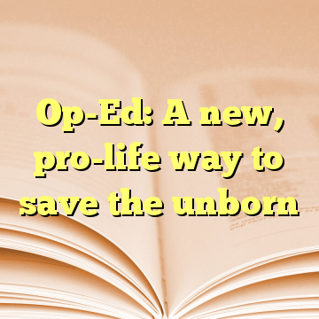 Op-Ed: A new, pro-life way to save the unborn
