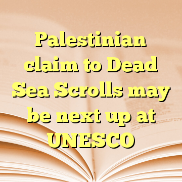Palestinian claim to Dead Sea Scrolls may be next up at UNESCO