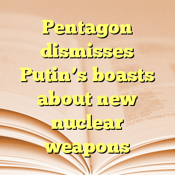 Pentagon dismisses Putin's boasts about new nuclear weapons