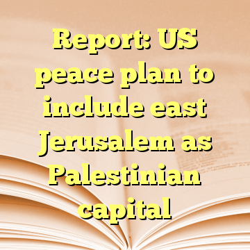 Report: US peace plan to include east Jerusalem as Palestinian capital