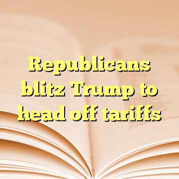 Republicans blitz Trump to head off tariffs