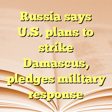 Russia says U.S. plans to strike Damascus, pledges military response