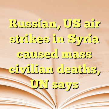 Russian, US air strikes in Syria caused mass civilian deaths, UN says