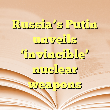 Russia's Putin unveils 'invincible' nuclear weapons