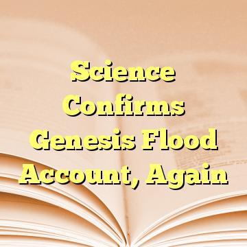 Science Confirms Genesis Flood Account, Again