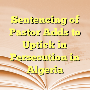 Sentencing of Pastor Adds to Uptick in Persecution in Algeria