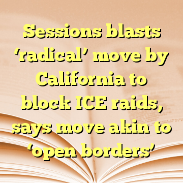 Sessions blasts 'radical' move by California to block ICE raids, says move akin to 'open borders'