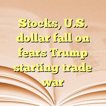 Stocks, U.S. dollar fall on fears Trump starting trade war