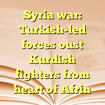 Syria war: Turkish-led forces oust Kurdish fighters from heart of Afrin