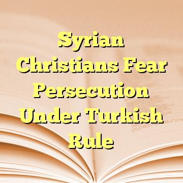 Syrian Christians Fear Persecution Under Turkish Rule