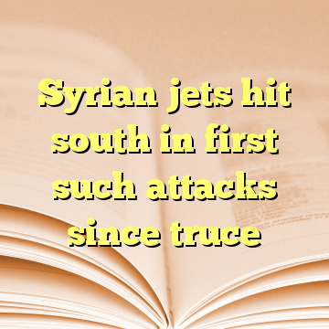 Syrian jets hit south in first such attacks since truce