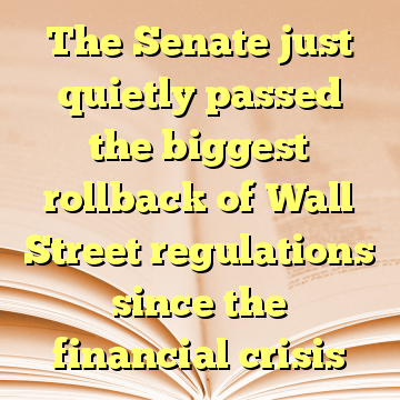 The Senate just quietly passed the biggest rollback of Wall Street regulations since the financial crisis