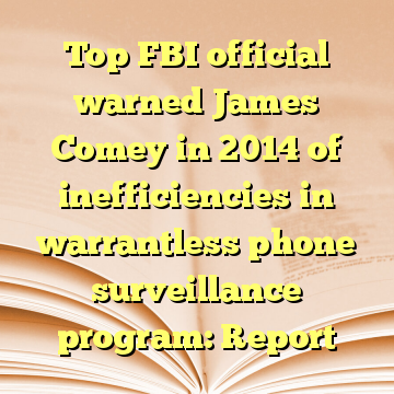 Top FBI official warned James Comey in 2014 of inefficiencies in warrantless phone surveillance program: Report