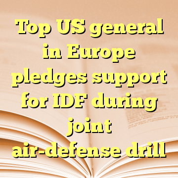 Top US general in Europe pledges support for IDF during joint air-defense drill