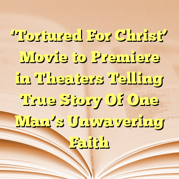 'Tortured For Christ' Movie to Premiere in Theaters Telling True Story Of One Man's Unwavering Faith