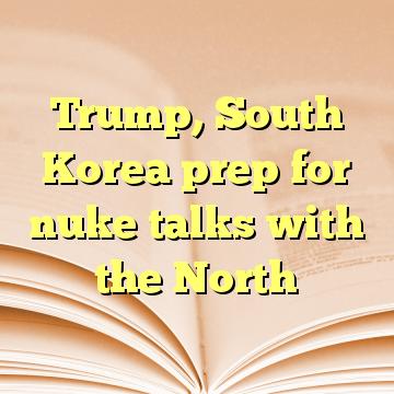 Trump, South Korea prep for nuke talks with the North