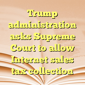 Trump administration asks Supreme Court to allow Internet sales tax collection