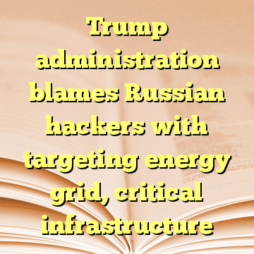 Trump administration blames Russian hackers with targeting energy grid, critical infrastructure