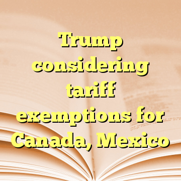 Trump considering tariff exemptions for Canada, Mexico