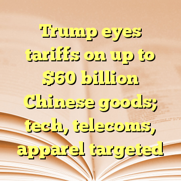 Trump eyes tariffs on up to $60 billion Chinese goods; tech, telecoms, apparel targeted