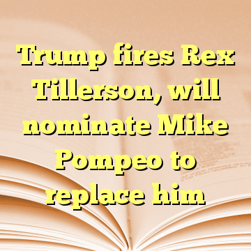 Trump fires Rex Tillerson, will nominate Mike Pompeo to replace him