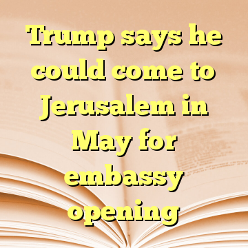 Trump says he could come to Jerusalem in May for embassy opening