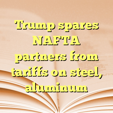 Trump spares NAFTA partners from tariffs on steel, aluminum
