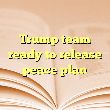 Trump team ready to release peace plan