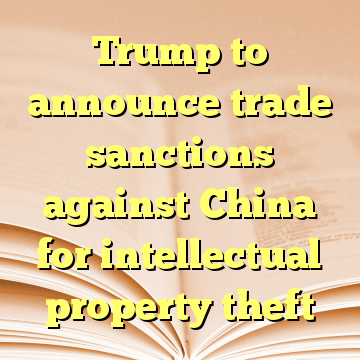 Trump to announce trade sanctions against China for intellectual property theft