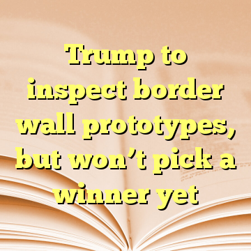 Trump to inspect border wall prototypes, but won't pick a winner yet